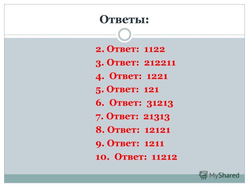 Ответы: 2. Ответ: 1122 3. Ответ: 212211 4. Ответ: 1221 5. Ответ: 121 6. Ответ: 31213 7. Ответ: 21313 8. Ответ: 12121 9. Ответ: 1211 10. Ответ: 11212