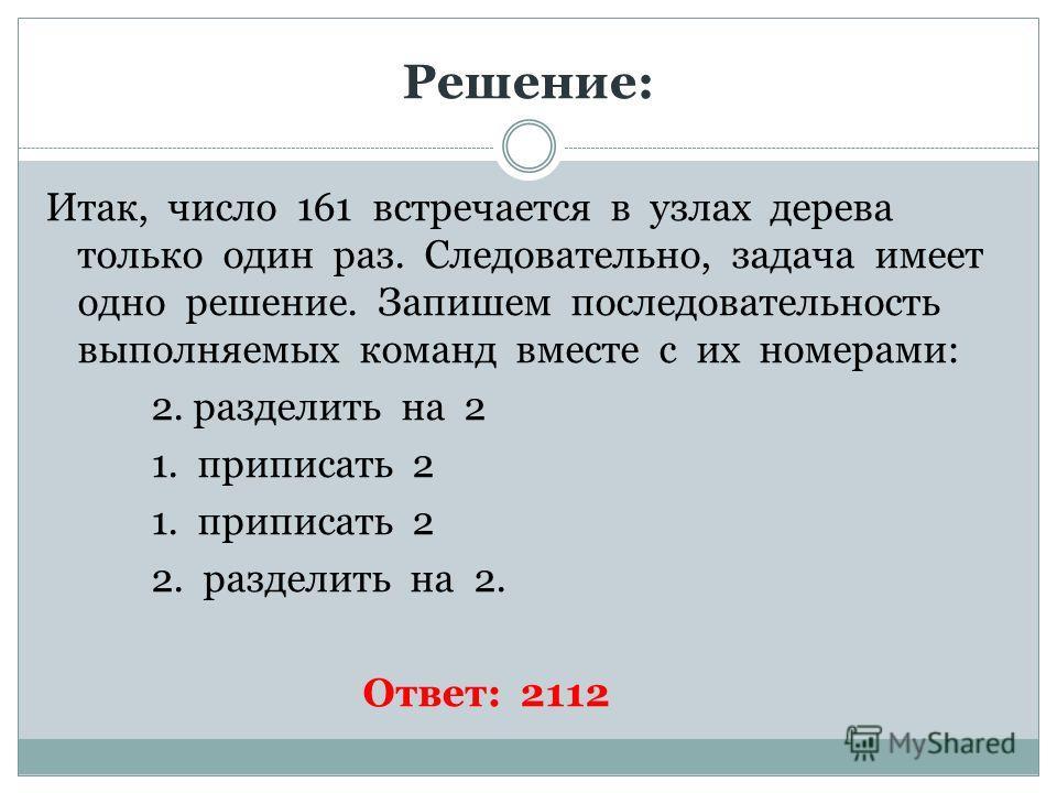 Решение: Итак, число 161 встречается в узлах дерева только один раз. Следовательно, задача имеет одно решение. Запишем последовательность выполняемых команд вместе с их номерами: 2. разделить на 2 1. приписать 2 2. разделить на 2. Ответ: 2112