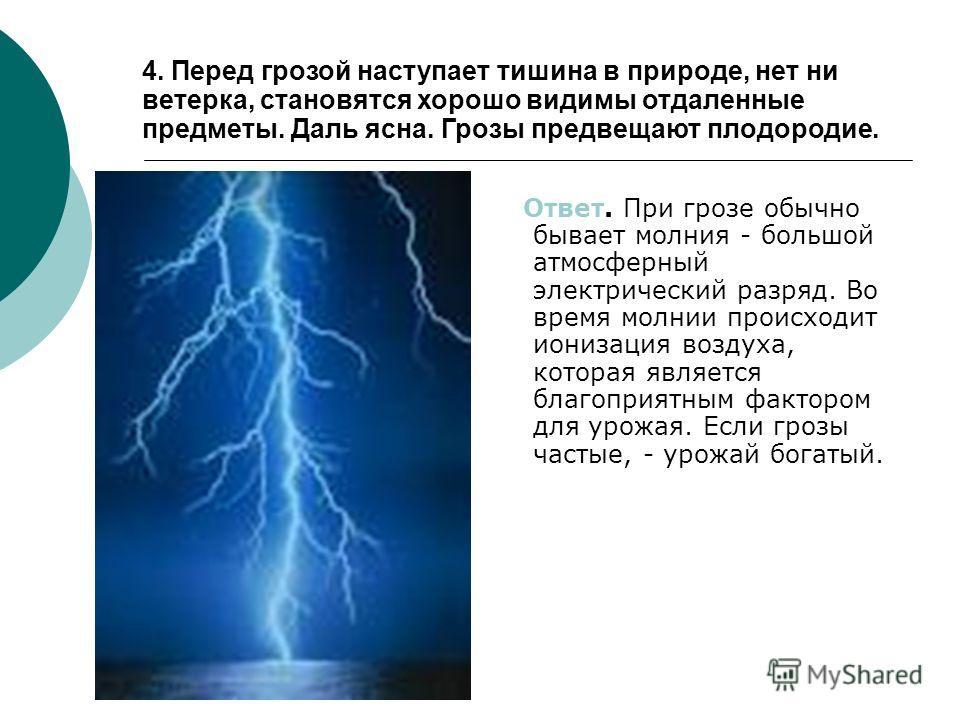 Ответ. При грозе обычно бывает молния - большой атмосферный электрический разряд. Во время молнии происходит ионизация воздуха, которая является благоприятным фактором для урожая. Если грозы частые, - урожай богатый. 4. Перед грозой наступает тишина