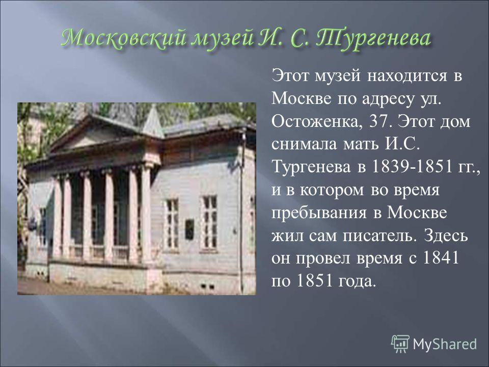 Этот музей находится в Москве по адресу ул. Остоженка, 37. Этот дом снимала мать И. С. Тургенева в 1839-1851 гг., и в котором во время пребывания в Москве жил сам писатель. Здесь он провел время с 1841 по 1851 года.