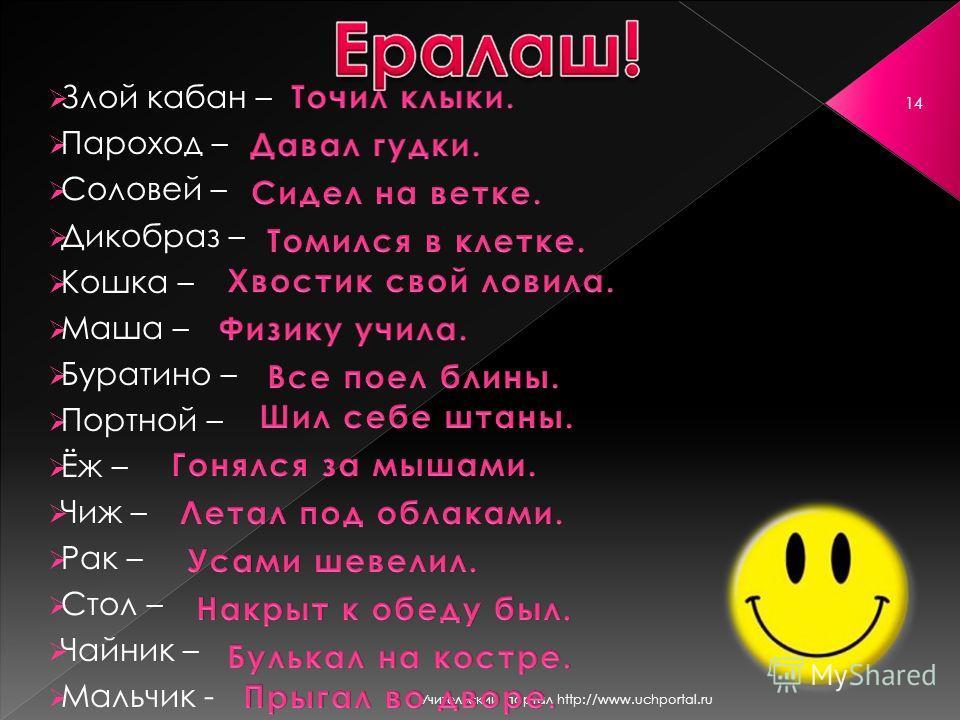 Учительский портал http://www.uchportal.ru 14 Злой кабан – Пароход – Соловей – Дикобраз – Кошка – Маша – Буратино – Портной – Ёж – Чиж – Рак – Стол – Чайник – Мальчик -