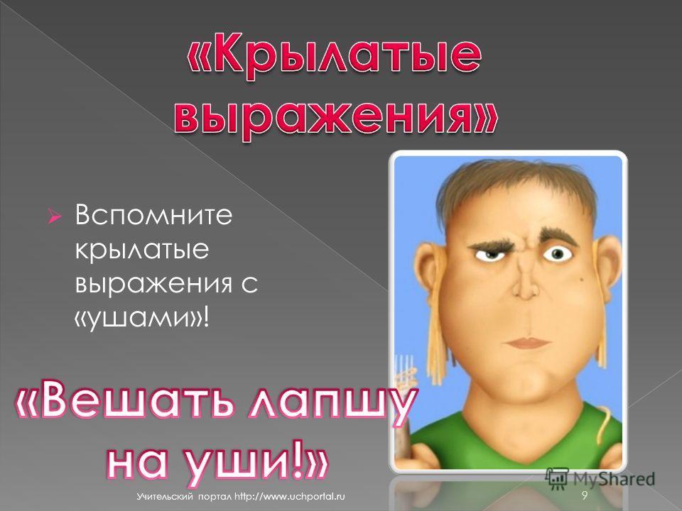 Вспомните крылатые выражения с «ушами»! Учительский портал http://www.uchportal.ru 9