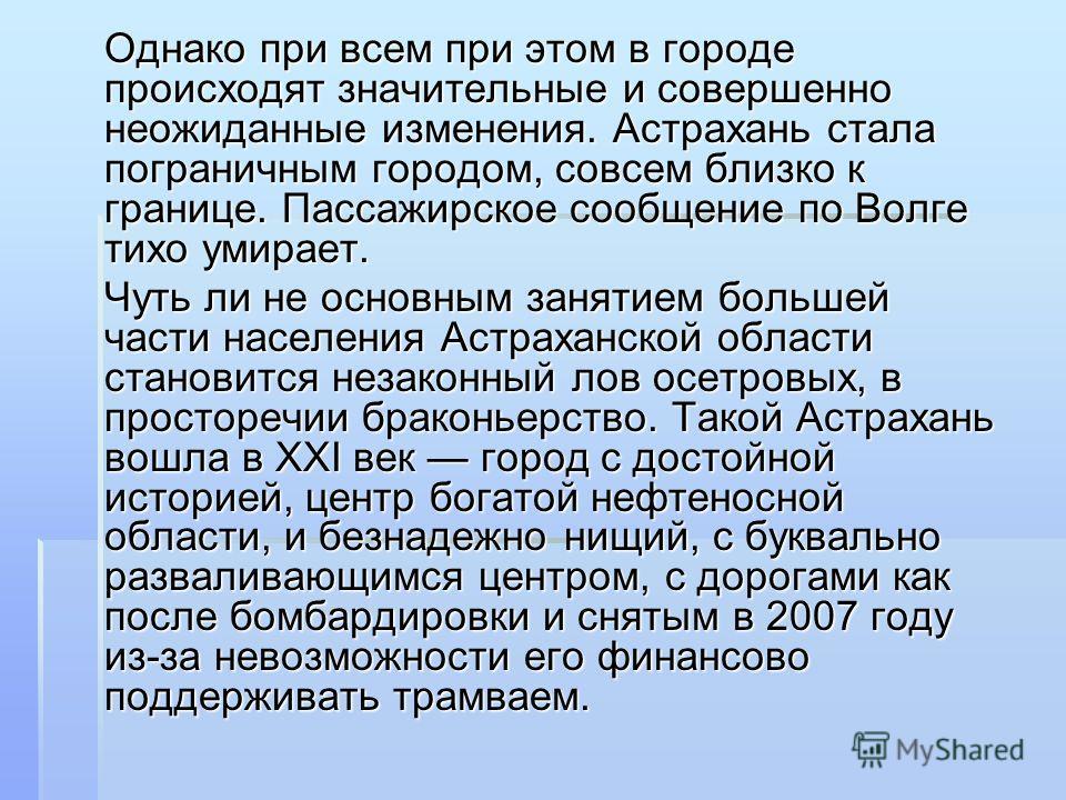 Однако при всем при этом в городе происходят значительные и совершенно неожиданные изменения. Астрахань стала пограничным городом, совсем близко к границе. Пассажирское сообщение по Волге тихо умирает. Чуть ли не основным занятием большей части насел
