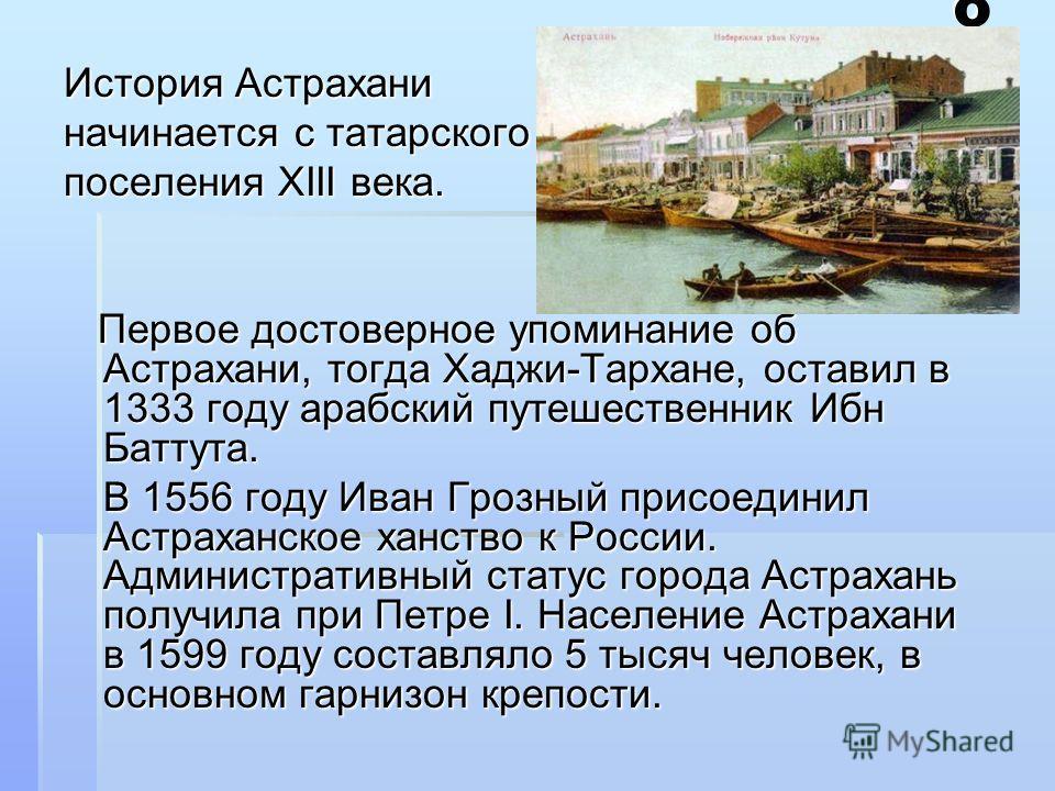 ИсторияИсторияИсторияИстория История Астрахани начинается с татарского поселения XIII века. Первое достоверное упоминание об Астрахани, тогда Хаджи-Тархане, оставил в 1333 году арабский путешественник Ибн Баттута. Первое достоверное упоминание об Аст