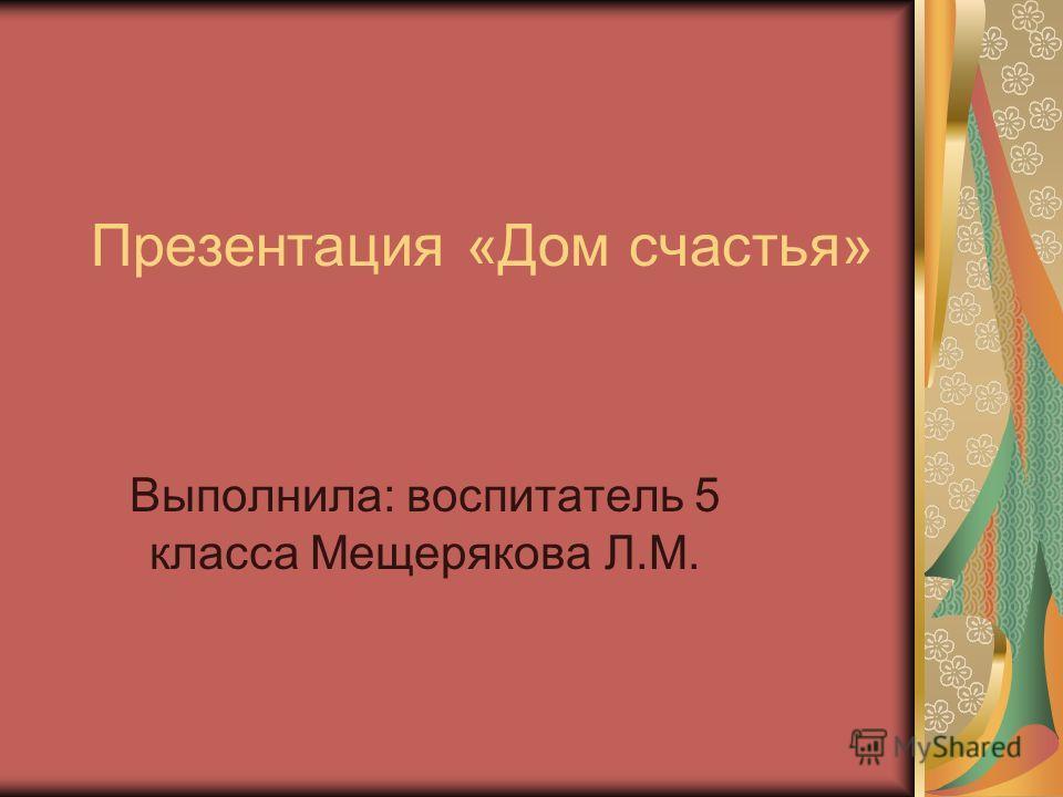 Презентация «Дом счастья» Выполнила: воспитатель 5 класса Мещерякова Л.М.