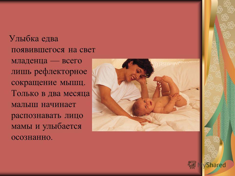 Улыбка едва появившегося на свет младенца всего лишь рефлекторное сокращение мышц. Только в два месяца малыш начинает распознавать лицо мамы и улыбается осознанно.