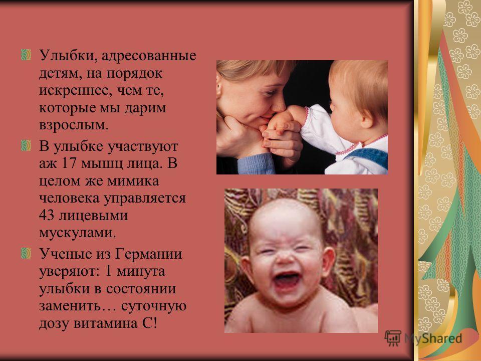 Улыбки, адресованные детям, на порядок искреннее, чем те, которые мы дарим взрослым. В улыбке участвуют аж 17 мышц лица. В целом же мимика человека управляется 43 лицевыми мускулами. Ученые из Германии уверяют: 1 минута улыбки в состоянии заменить… с