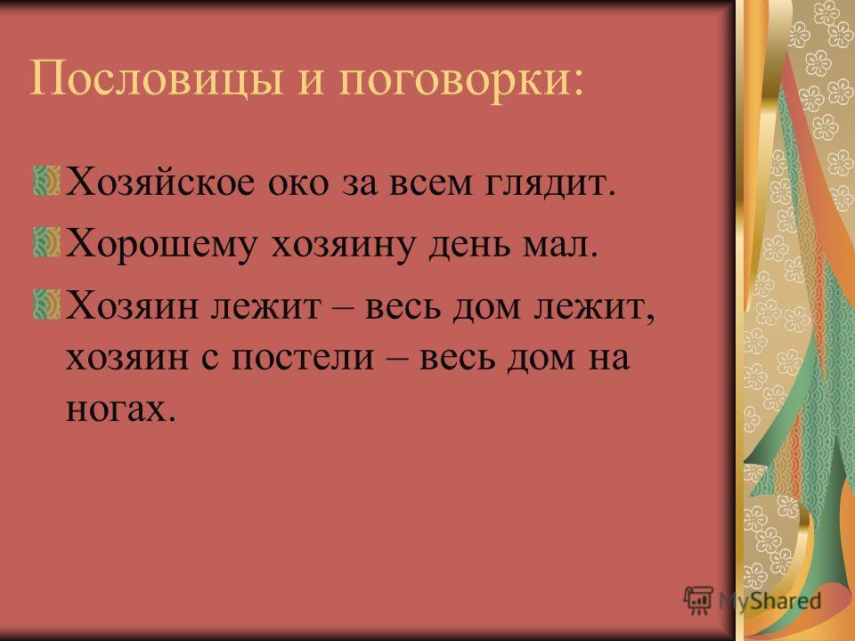 Пословицы и поговорки: Хозяйское око за всем глядит. Хорошему хозяину день мал. Хозяин лежит – весь дом лежит, хозяин с постели – весь дом на ногах.