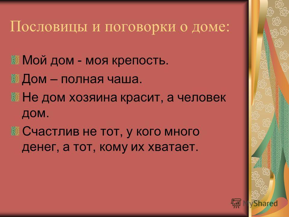 Пословицы и поговорки о доме: Мой дом - моя крепость. Дом – полная чаша. Не дом хозяина красит, а человек дом. Счастлив не тот, у кого много денег, а тот, кому их хватает.