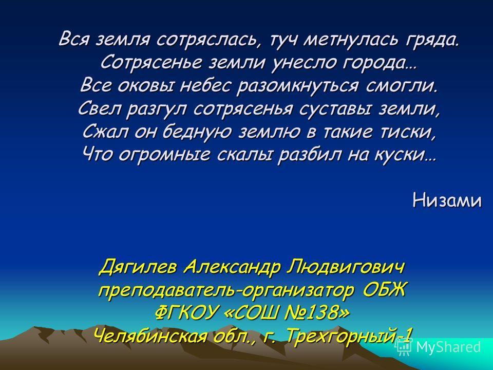 Вся земля сотряслась, туч метнулась гряда. Сотрясенье земли унесло города… Все оковы небес разомкнуться смогли. Свел разгул сотрясенья суставы земли, Сжал он бедную землю в такие тиски, Что огромные скалы разбил на куски… Низами Дягилев Александр Люд