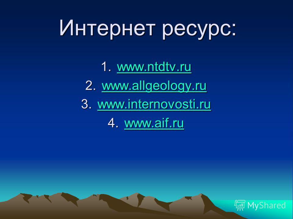 Интернет ресурс: 1.www.ntdtv.ru www.ntdtv.ru 2.www.allgeology.ru www.allgeology.ru 3.www.internovosti.ru www.internovosti.ru 4.www.aif.ru www.aif.ru