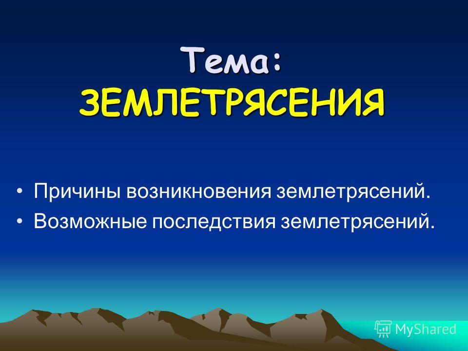 Тема: ЗЕМЛЕТРЯСЕНИЯ Причины возникновения землетрясений. Возможные последствия землетрясений.