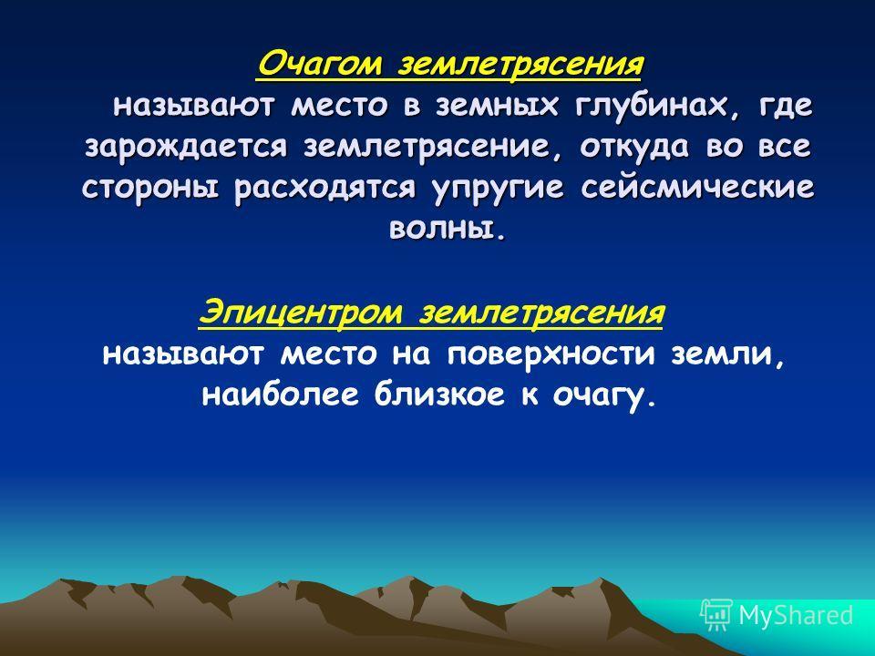 Очагом землетрясения называют место в земных глубинах, где зарождается землетрясение, откуда во все стороны расходятся упругие сейсмические волны. Эпицентром землетрясения называют место на поверхности земли, наиболее близкое к очагу.