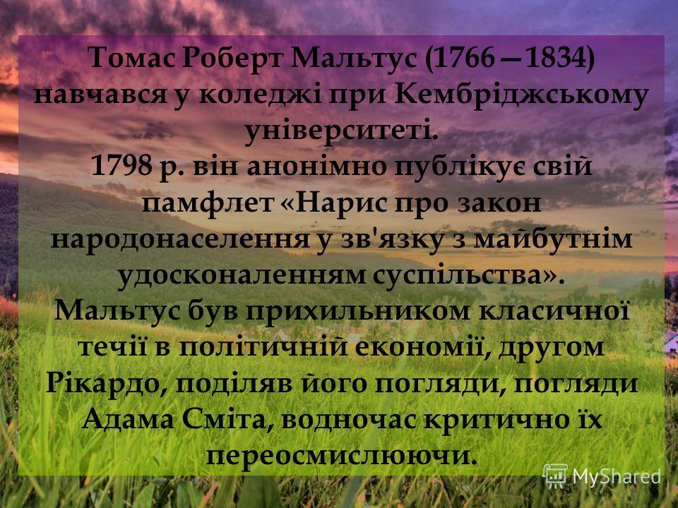 Томас Роберт Мальтус (17661834) навчався у коледжі при Кембріджському університеті. 1798 p. він анонімно публікує свій памфлет «Нарис про закон народонаселення у зв'язку з майбутнім удосконаленням суспільства». Мальтус був прихильником класичної течі