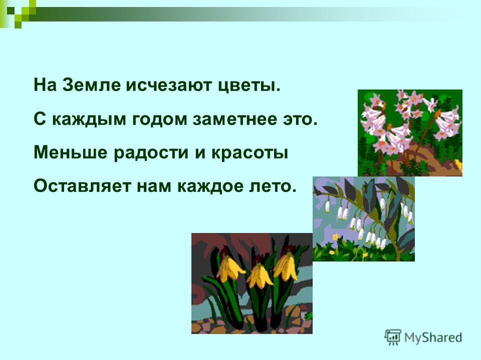 На Земле исчезают цветы. С каждым годом заметнее это. Меньше радости и красоты Оставляет нам каждое лето.