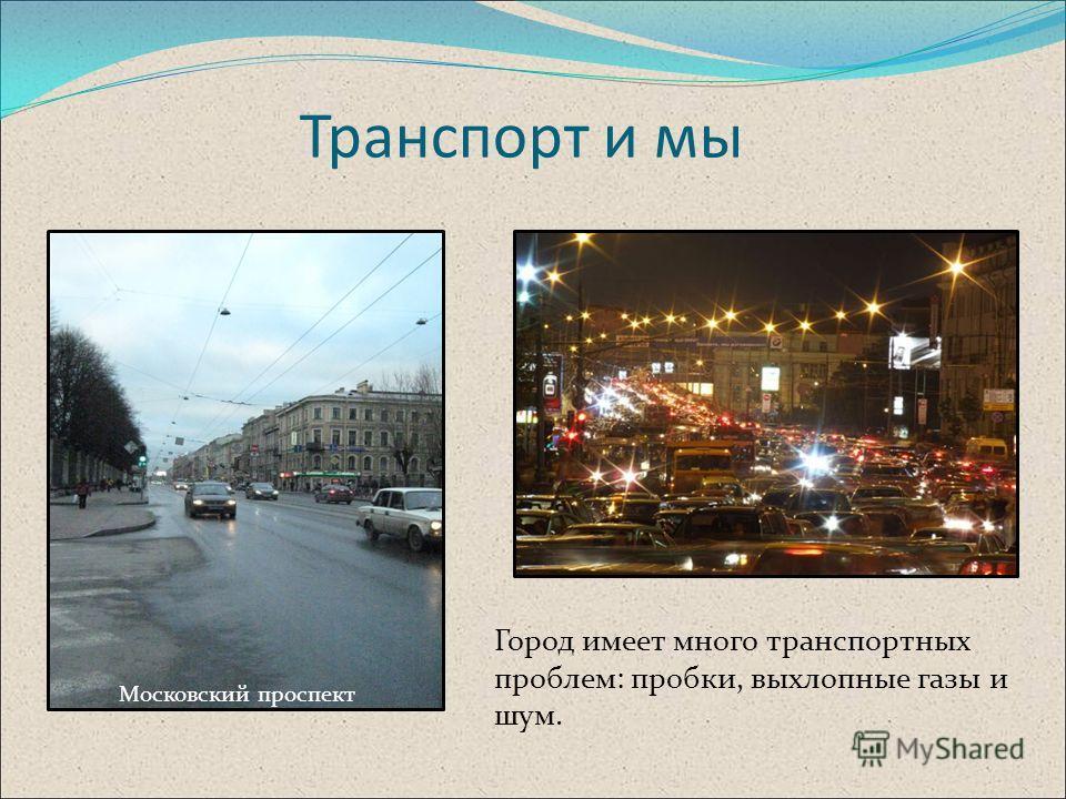 Транспорт и мы Город имеет много транспортных проблем: пробки, выхлопные газы и шум. Московский проспект