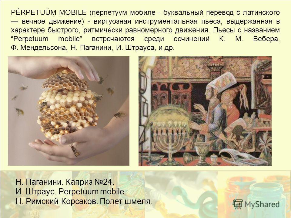 PÉRPETUÚM MOBILE (перпетуум мобиле - буквальный перевод с латинского вечное движение) - виртуозная инструментальная пьеса, выдержанная в характере быстрого, ритмически равномерного движения. Пьесы с названием Рerpetuum mobile встречаются среди сочине