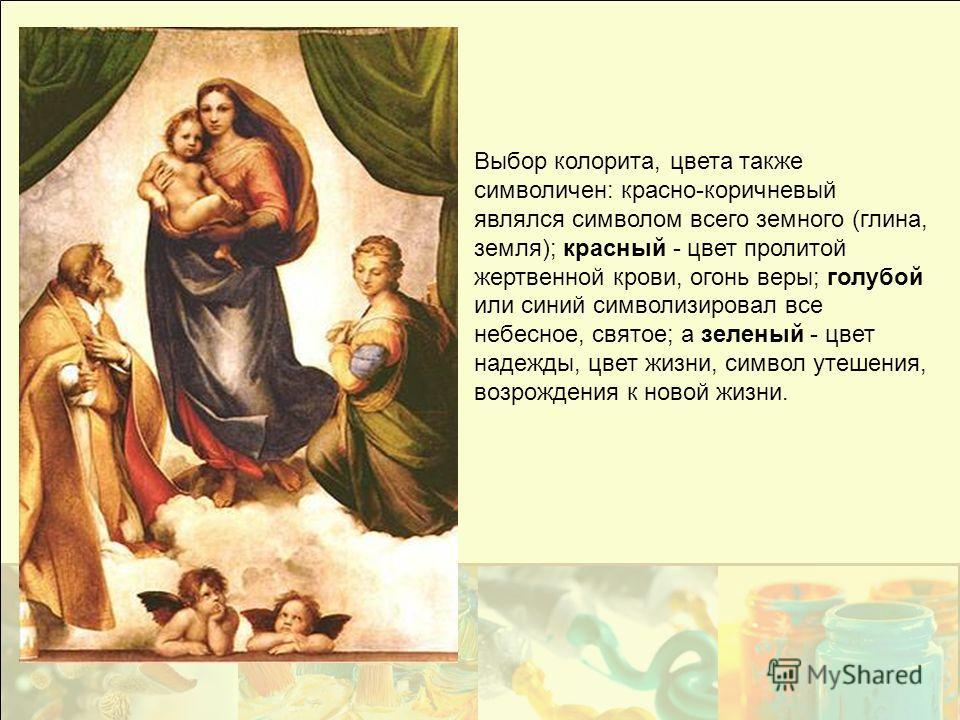 Выбор колорита, цвета также символичен: красно-коричневый являлся символом всего земного (глина, земля); красный - цвет пролитой жертвенной крови, огонь веры; голубой или синий символизировал все небесное, святое; а зеленый - цвет надежды, цвет жизни