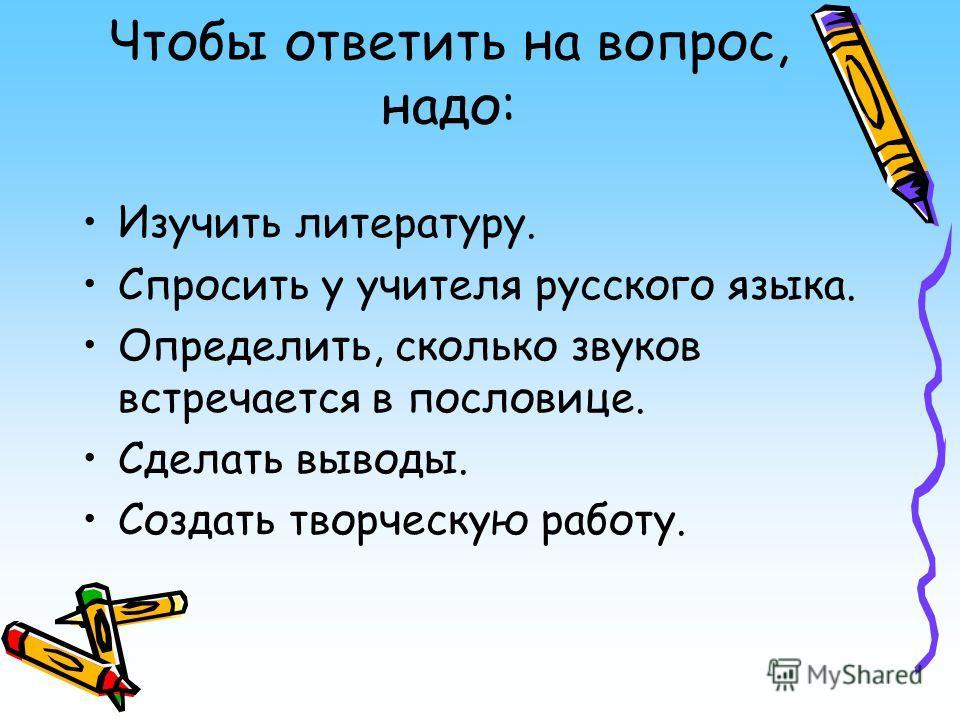 Чтобы ответить на вопрос, надо: Изучить литературу. Спросить у учителя русского языка. Определить, сколько звуков встречается в пословице. Сделать выводы. Создать творческую работу.