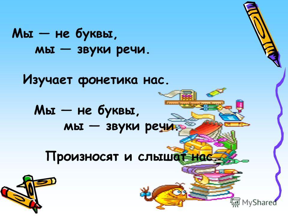 Мы не буквы, мы звуки речи. Изучает фонетика нас. Мы не буквы, мы звуки речи. Произносят и слышат нас.