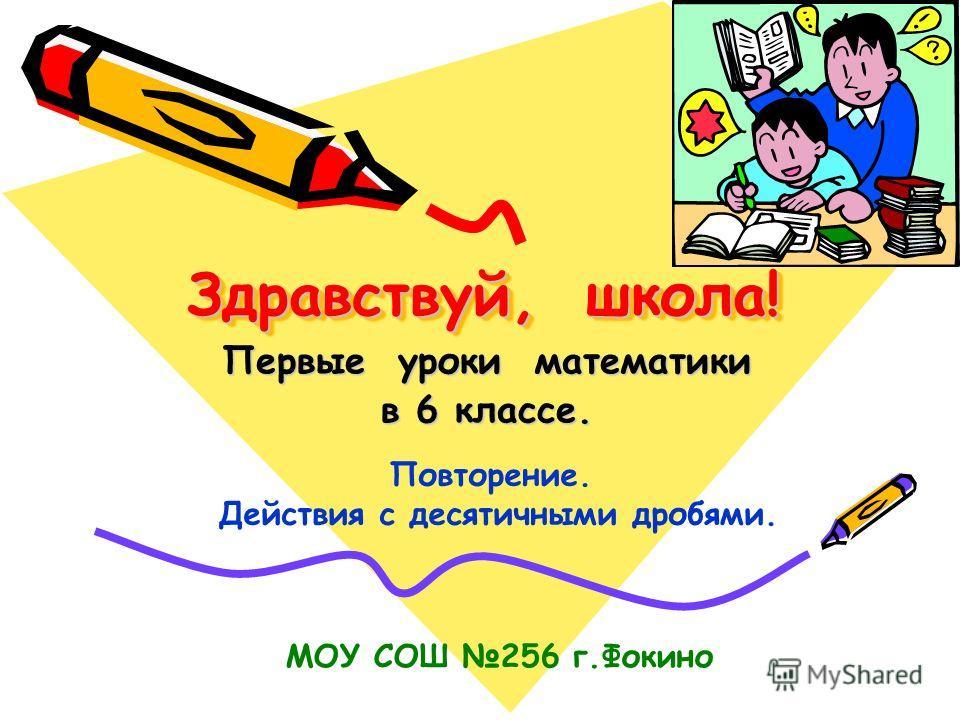 Здравствуй, школа! Здравствуй, школа! Первые уроки математики в 6 классе. Повторение. Действия с десятичными дробями. МОУ СОШ 256 г.Фокино