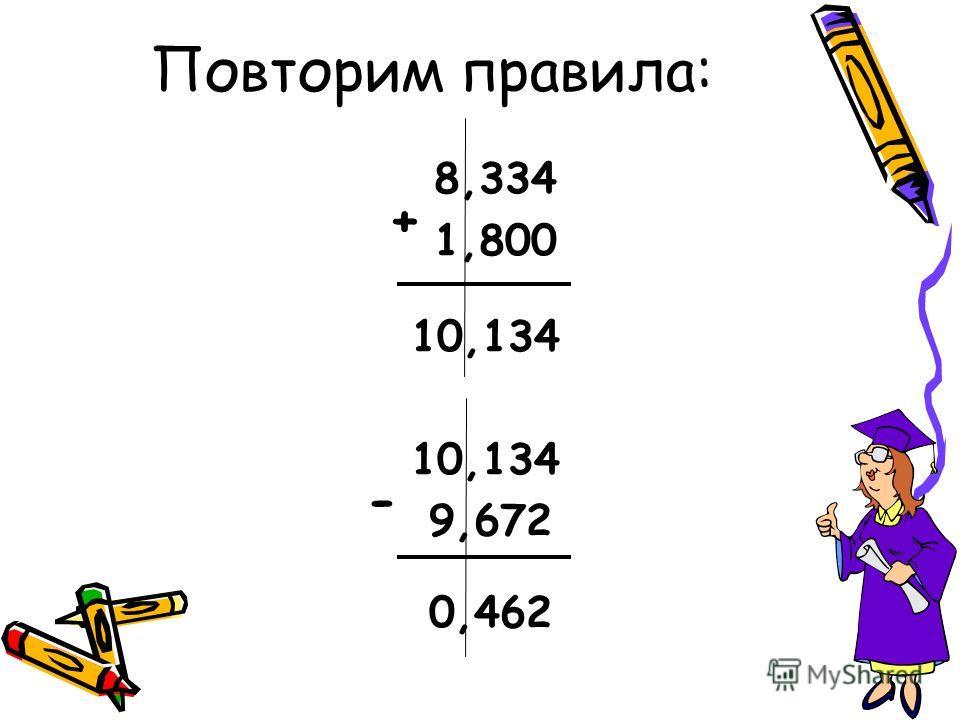 Повторим правила: 8,334 1,800 10,134 9,672 0,462 + -