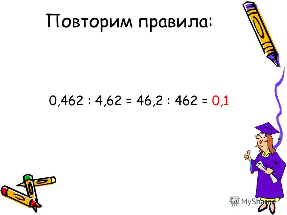 Повторим правила: 0,462 : 4,62 = 46,2 : 462 = 0,1