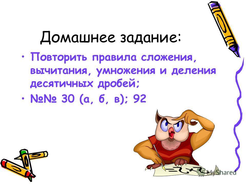 Домашнее задание: Повторить правила сложения, вычитания, умножения и деления десятичных дробей; 30 (а, б, в); 92