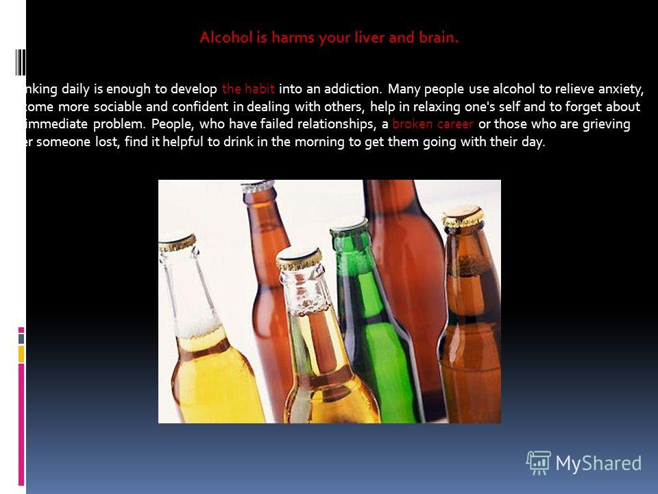 Alcohol is harms your liver and brain. Drinking daily is enough to develop the habit into an addiction. Many people use alcohol to relieve anxiety, become more sociable and confident in dealing with others, help in relaxing one's self and to forget a