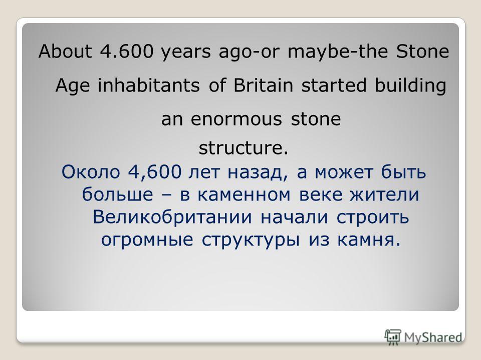 About 4.600 years ago-or maybe-the Stone Age inhabitants of Britain started building an enormous stone structure. Около 4,600 лет назад, а может быть больше – в каменном веке жители Великобритании начали строить огромные структуры из камня.