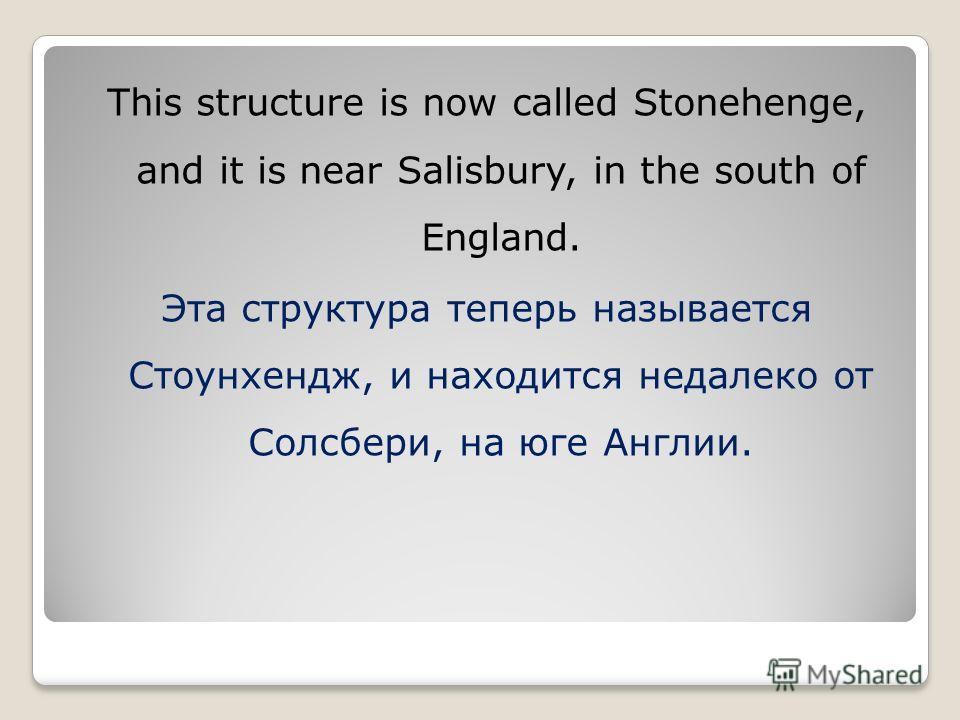 This structure is now called Stonehenge, and it is near Salisbury, in the south of England. Эта структура теперь называется Стоунхендж, и находится недалеко от Солсбери, на юге Англии.