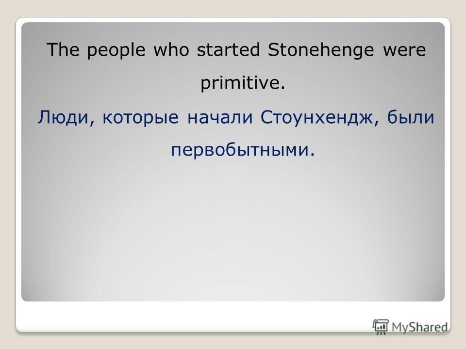 The people who started Stonehenge were primitive. Люди, которые начали Стоунхендж, были первобытными.