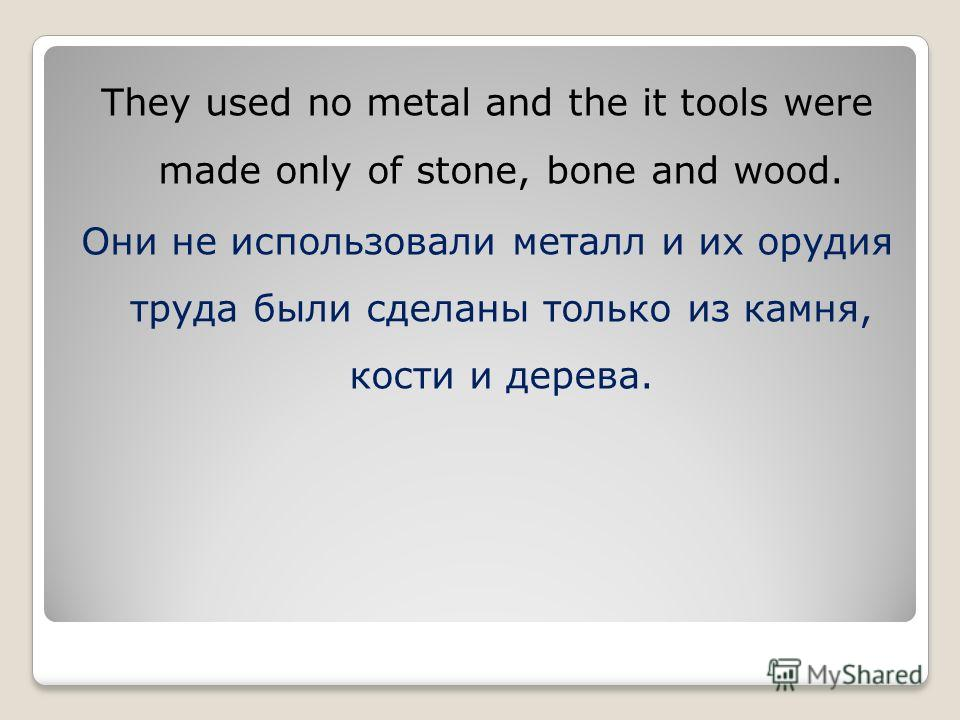 They used no metal and the it tools were made only of stone, bone and wood. Они не использовали металл и их орудия труда были сделаны только из камня, кости и дерева.