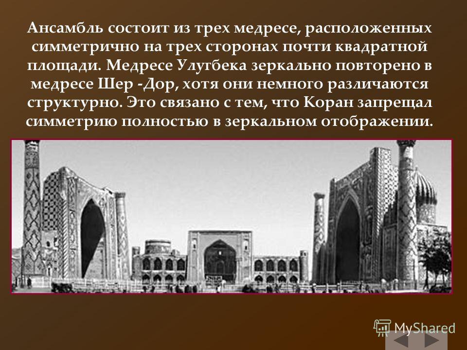 Ансамбль состоит из трех медресе, расположенных симметрично на трех сторонах почти квадратной площади. Медресе Улугбека зеркально повторено в медресе Шер -Дор, хотя они немного различаются структурно. Это связано с тем, что Коран запрещал симметрию п
