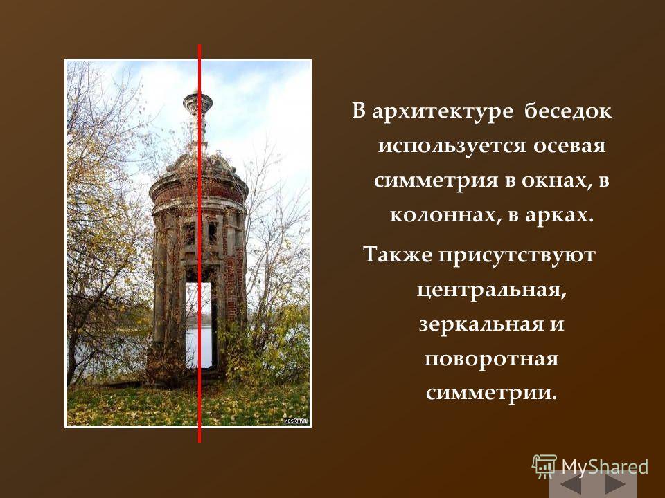 В архитектуре беседок используется осевая симметрия в окнах, в колоннах, в арках. Также присутствуют центральная, зеркальная и поворотная симметрии.