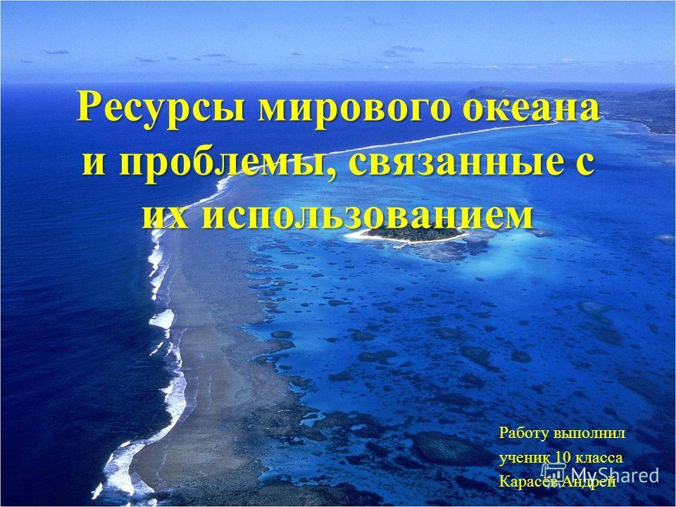 Ресурсы мирового океана и проблемы, связанные с их использованием Работу выполнил ученик 10 класса Карасёв Андрей
