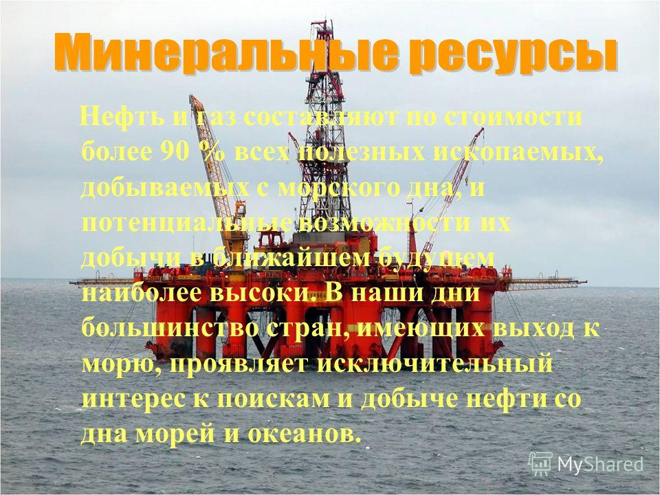 Нефть и газ составляют по стоимости более 90 % всех полезных ископаемых, добываемых с морского дна, и потенциальные возможности их добычи в ближайшем будущем наиболее высоки. В наши дни большинство стран, имеющих выход к морю, проявляет исключительны