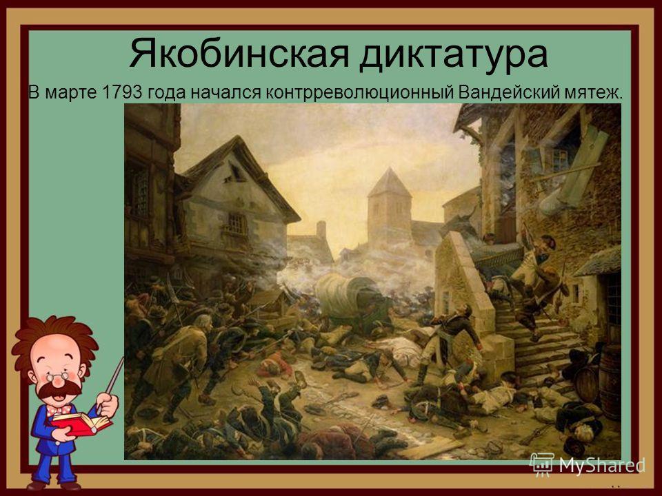 Якобинская диктатура В марте 1793 года начался контрреволюционный Вандейский мятеж.