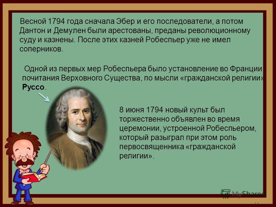 Весной 1794 года сначала Эбер и его последователи, а потом Дантон и Демулен были арестованы, преданы революционному суду и казнены. После этих казней Робеспьер уже не имел соперников. 8 июня 1794 новый культ был торжественно объявлен во время церемон