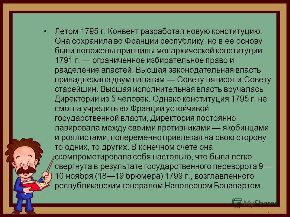 Летом 1795 г. Конвент разработал новую конституцию. Она сохранила во Франции республику, но в ее основу были положены принципы монархической конституции 1791 г. ограниченное избирательное право и разделение властей. Высшая законодательная власть прин