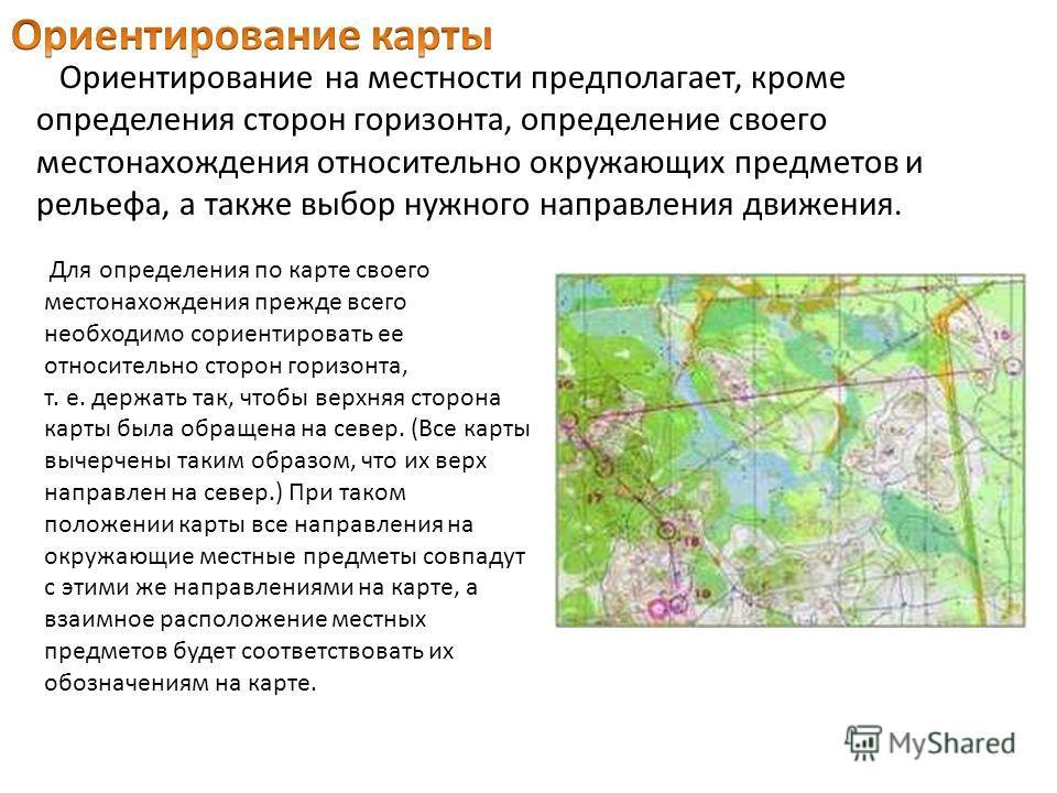 Для определения по карте своего местонахождения прежде всего необходимо сориентировать ее относительно сторон горизонта, т. е. держать так, чтобы верхняя сторона карты была обращена на север. (Все карты вычерчены таким образом, что их верх направлен