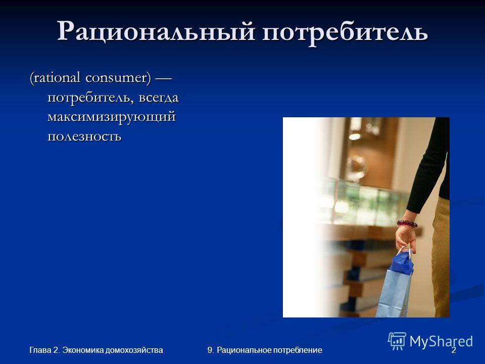 Глава 2. Экономика домохозяйства 29. Рациональное потребление Рациональный потребитель (rational consumer) потребитель, всегда максимизирующий полезность