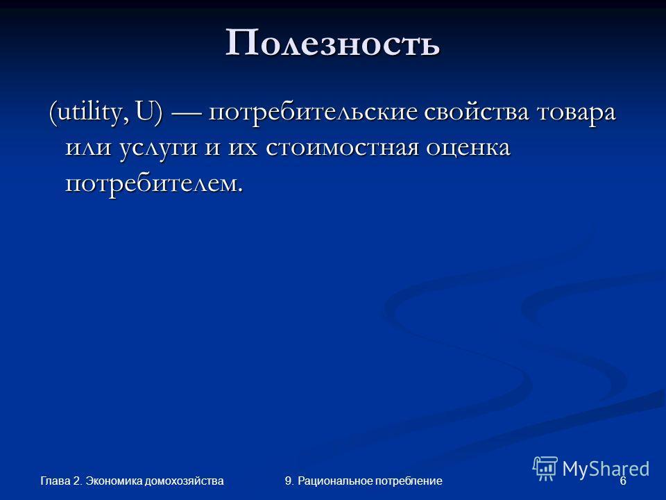 Глава 2. Экономика домохозяйства 69. Рациональное потреблениеПолезность (utility, U) потребительские свойства товара или услуги и их стоимостная оценка потребителем. (utility, U) потребительские свойства товара или услуги и их стоимостная оценка потр