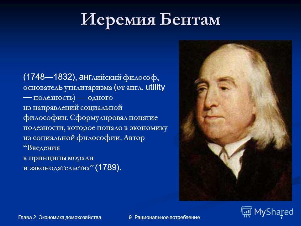 Глава 2. Экономика домохозяйства 79. Рациональное потребление Иеремия Бентам (17481832), анг лийский философ, основател ь утилитаризма ( от англ. utility полезность) одного из направлений социальной философии. Сформулировал понятие полезности, которо