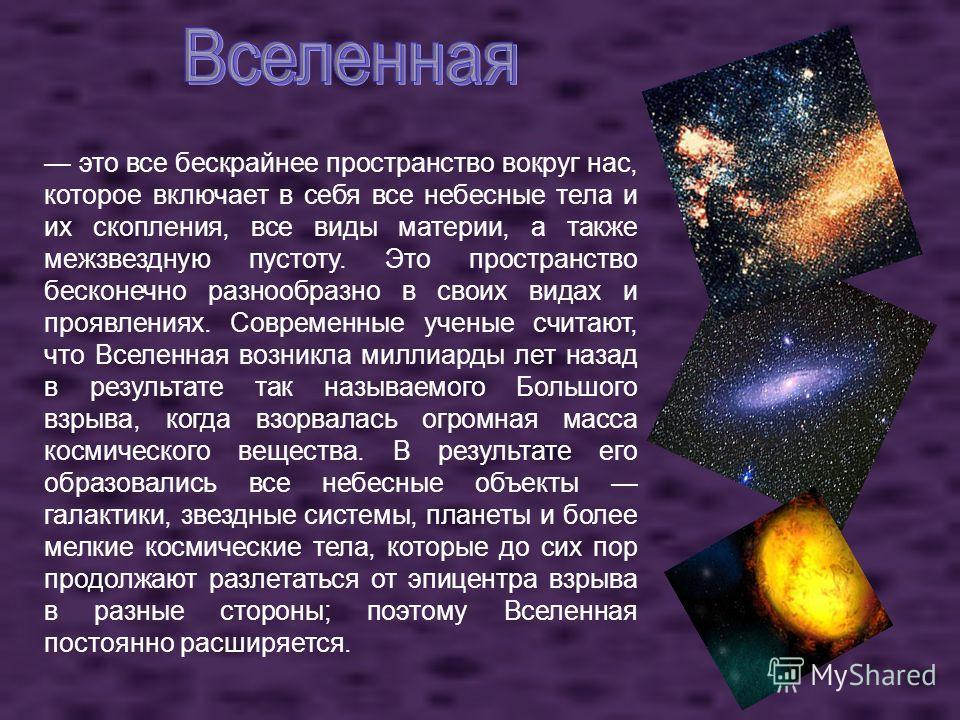 это все бескрайнее пространство вокруг нас, которое включает в себя все небесные тела и их скопления, все виды материи, а также межзвездную пустоту. Это пространство бесконечно разнообразно в своих видах и проявлениях. Современные ученые считают, что