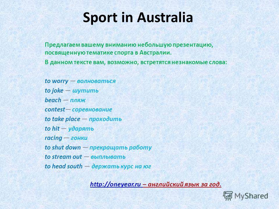 Sport in Australia Предлагаем вашему вниманию небольшую презентацию, посвященную тематике спорта в Австралии. В данном тексте вам, возможно, встретятся незнакомые слова: to worry волноваться to joke шутить beach пляж contest соревнование to take plac