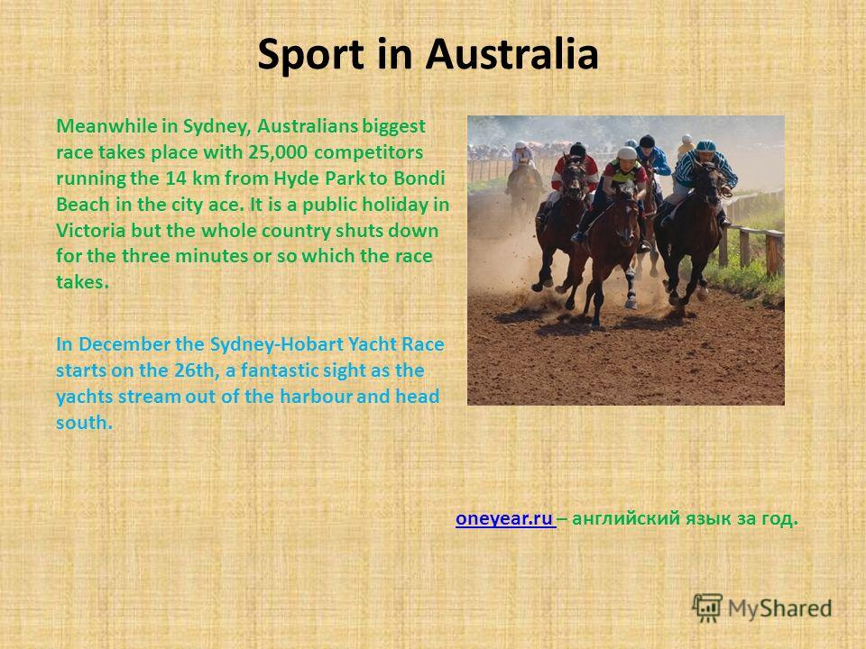Sport in Australia Meanwhile in Sydney, Australians biggest race takes place with 25,000 competitors running the 14 km from Hyde Park to Bondi Beach in the city ace. It is a public holiday in Victoria but the whole country shuts down for the three mi