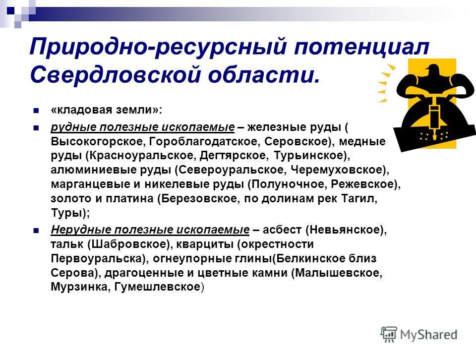 Природно-ресурсный потенциал Свердловской области. «кладовая земли»: рудные полезные ископаемые – железные руды ( Высокогорское, Гороблагодатское, Серовское), медные руды (Красноуральское, Дегтярское, Турьинское), алюминиевые руды (Североуральское, Ч