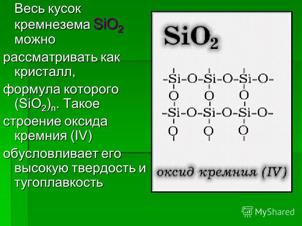 Весь кусок кремнезема SiO 2 можно рассматривать как кристалл, формула которого (SiO 2 ) n. Такое строение оксида кремния (IV) обусловливает его высокую твердость и тугоплавкость