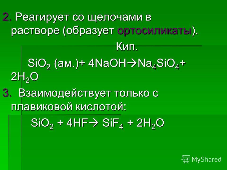 2. Реагирует со щелочами в растворе (образует ортосиликаты). Кип. Кип. SiO 2 (ам.)+ 4NaOH Na 4 SiO 4 + 2H 2 O SiO 2 (ам.)+ 4NaOH Na 4 SiO 4 + 2H 2 O 3. Взаимодействует только с плавиковой кислотой: SiO 2 + 4HF SiF 4 + 2H 2 O SiO 2 + 4HF SiF 4 + 2H 2